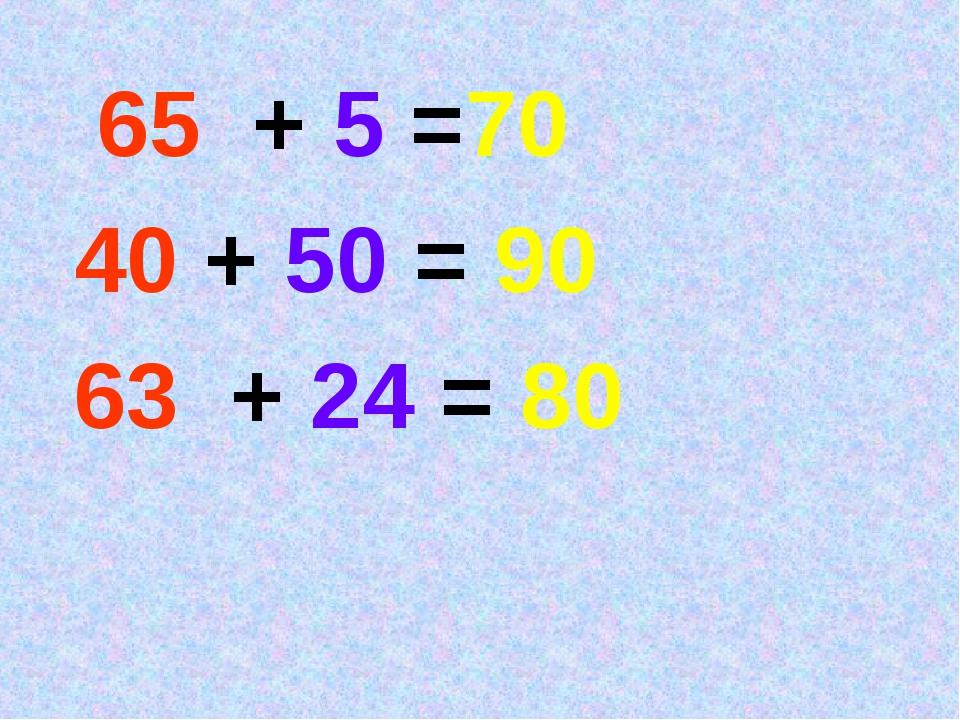 65 + 5 =70 40 + 50 = 90 63 + 24 = 80