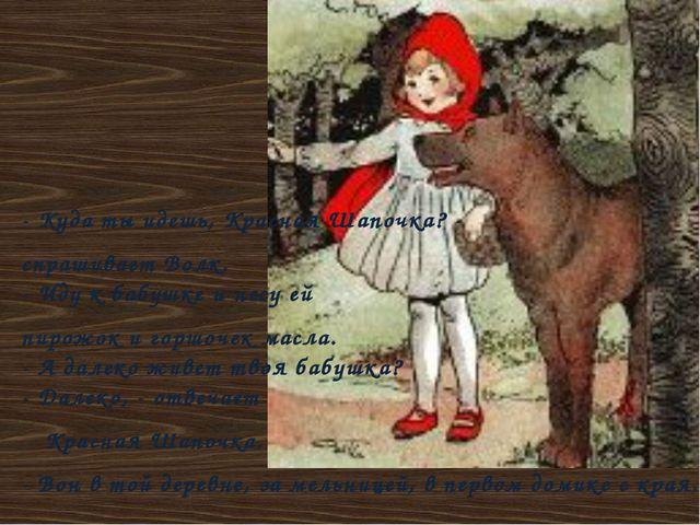 - Куда ты идешь, Красная Шапочка? - спрашивает Волк. - Иду к бабушке и несу е...
