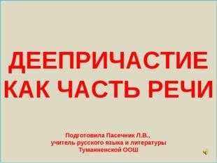 ДЕЕПРИЧАСТИЕ КАК ЧАСТЬ РЕЧИ Подготовила Пасечник Л.В., учитель русского язык