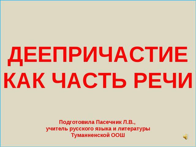 ДЕЕПРИЧАСТИЕ КАК ЧАСТЬ РЕЧИ Подготовила Пасечник Л.В., учитель русского язык...