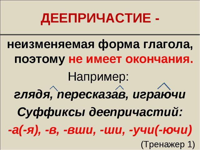 ДЕЕПРИЧАСТИЕ - неизменяемая форма глагола, поэтому не имеет окончания. Наприм...