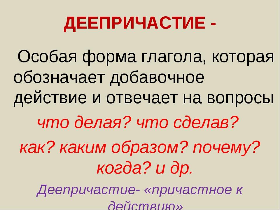 ДЕЕПРИЧАСТИЕ - Особая форма глагола, которая обозначает добавочное действие и...