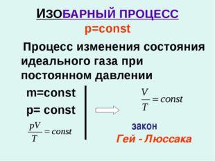 ИЗОБАРНЫЙ ПРОЦЕСС р=const Процесс изменения состояния идеального газа при пос