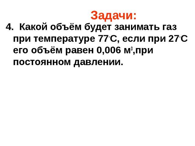 Задачи: 4. Какой объём будет занимать газ при температуре 77◦С, если при 27◦...