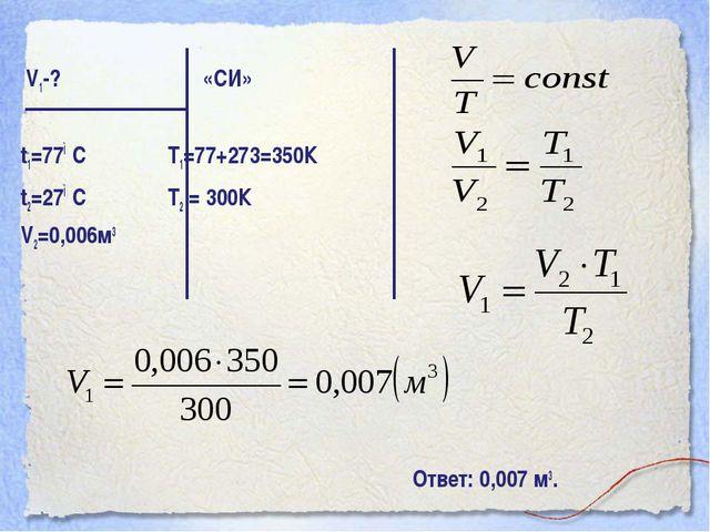 V1-? «СИ» t1=77◦С Т1=77+273=350К t2=27◦С Т2 = 300К V2=0,006м3 Ответ: 0,007 м3.