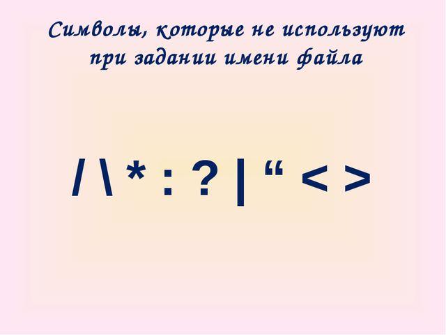 """Символы, которые не используют при задании имени файла / \ * : ?   """" < >"""