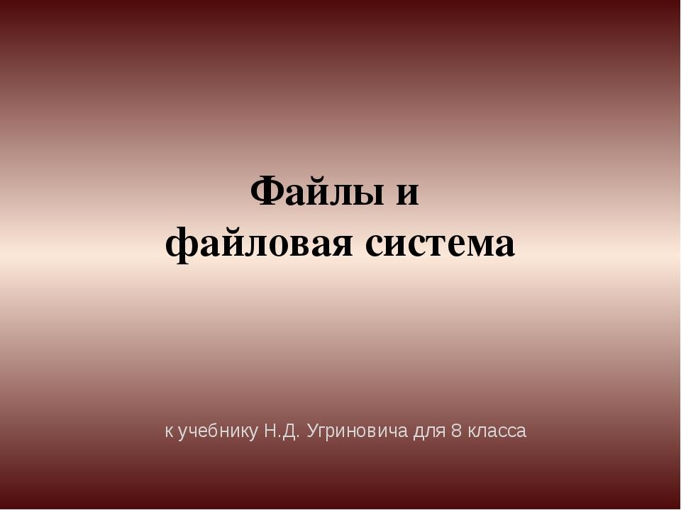 Файлы и файловая система к учебнику Н.Д. Угриновича для 8 класса