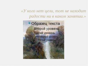 «У кого нет цели, тот не находит радости ни в каком занятии.»