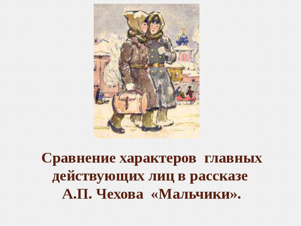 Сравнение характеров главных действующих лиц в рассказе А.П.Чехова «Мальчики».