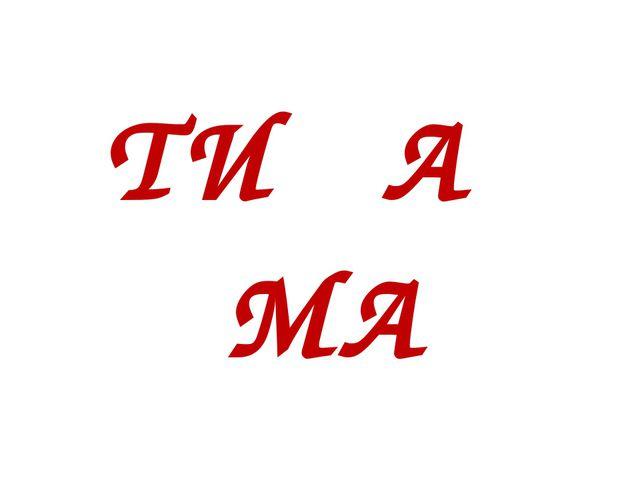 ТИ А МА