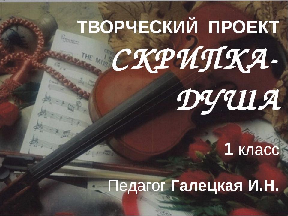 ТВОРЧЕСКИЙ ПРОЕКТ СКРИПКА-ДУША 1 класс Педагог Галецкая И.Н.