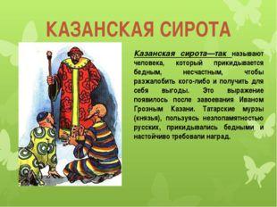 КАЗАНСКАЯ СИРОТА Казанская сирота—так называют человека, который прикидываетс