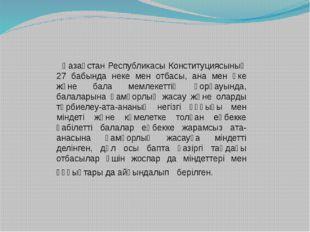 Қазақстан Республикасы Конституциясының 27 бабында неке мен отбасы, ана мен
