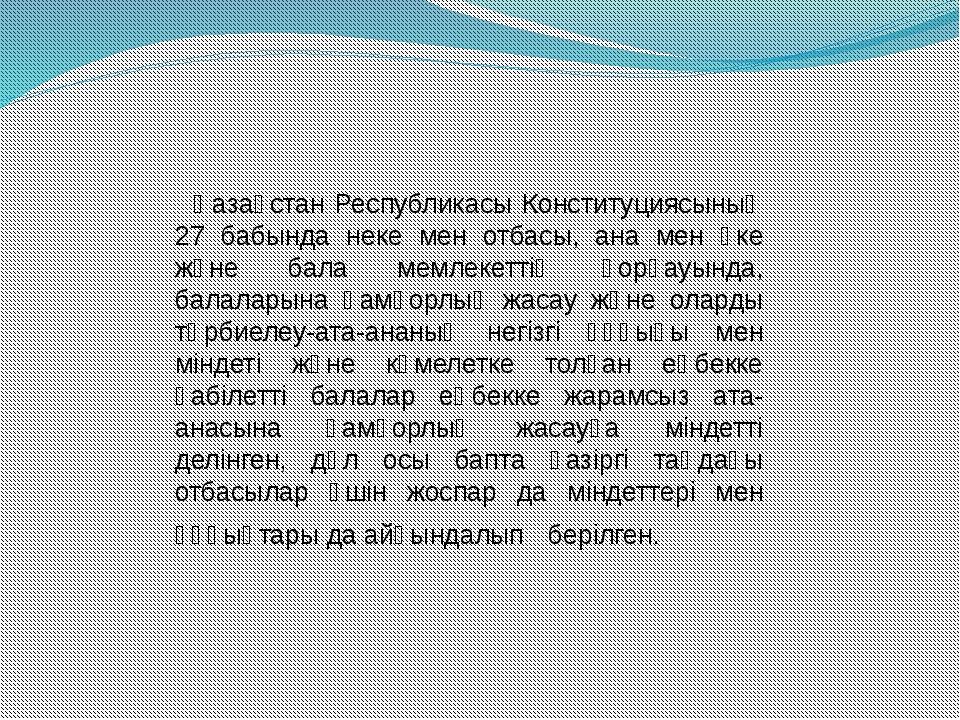 Қазақстан Республикасы Конституциясының 27 бабында неке мен отбасы, ана мен...