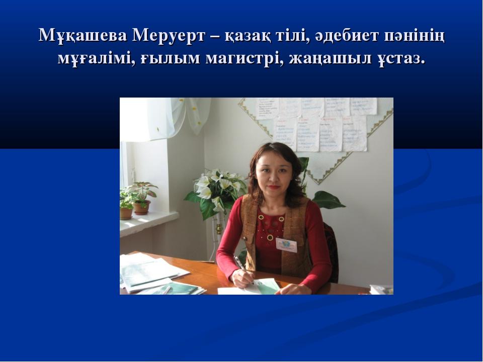 Мұқашева Меруерт – қазақ тілі, әдебиет пәнінің мұғалімі, ғылым магистрі, жаңа...