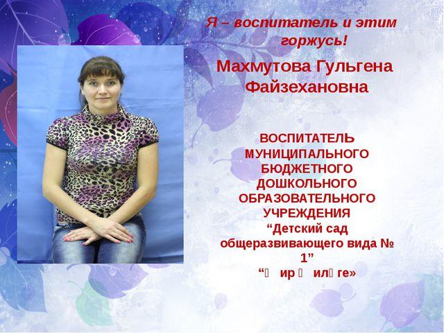 Я – воспитатель и этим горжусь! Махмутова Гульгена Файзехановна ВОСПИТАТЕЛь...
