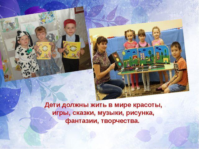 Дети должны жить в мире красоты, игры, сказки, музыки, рисунка, фантазии, тв...