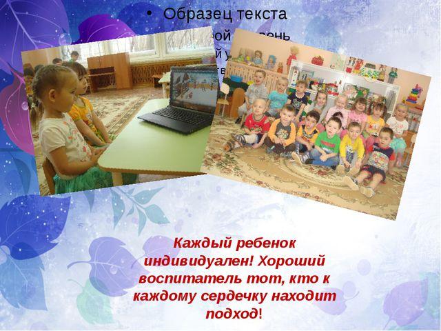 Каждый ребенок индивидуален! Хороший воспитатель тот, кто к каждому сердечку...