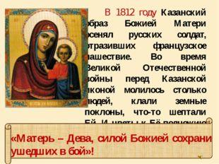 В 1812 году Казанский образ Божией Матери осенял русских солдат, отразивших