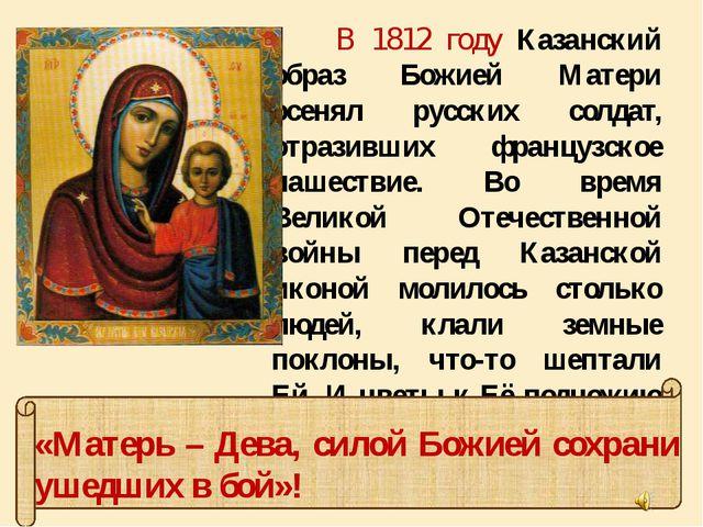 В 1812 году Казанский образ Божией Матери осенял русских солдат, отразивших...