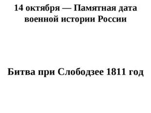 14 октября— Памятная дата военной истории России Битва при Слободзее 1811 год