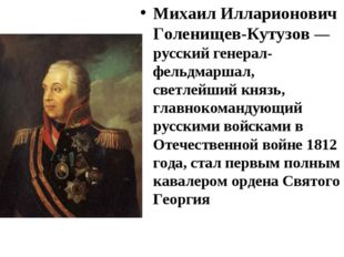 Михаил Илларионович Голенищев-Кутузов— русский генерал-фельдмаршал, светлейш