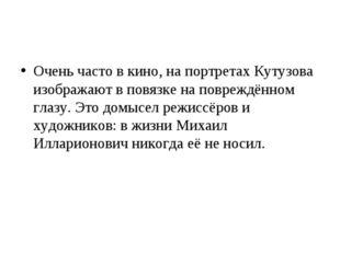 Очень часто в кино, на портретах Кутузова изображают в повязке на повреждённо