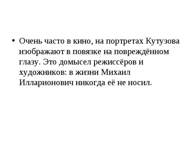 Очень часто в кино, на портретах Кутузова изображают в повязке на повреждённо...