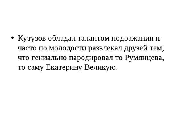 Кутузов обладал талантом подражания и часто по молодости развлекал друзей тем...