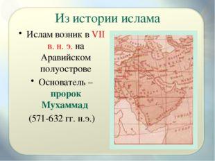 Из истории ислама Ислам возник в VII в. н. э. на Аравийском полуострове Основ