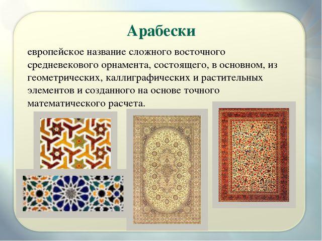 Арабески европейское название сложного восточного средневекового орнамента, с...
