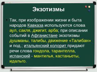Экзотизмы Так, при изображении жизни и быта народов Кавказа используются слов