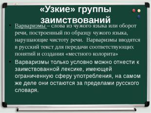 «Узкие» группы заимствований Варваризмы – слова из чужого языка или оборот ре