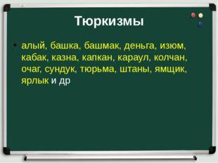 Тюркизмы алый, башка, башмак, деньга, изюм, кабак, казна, капкан, караул, кол