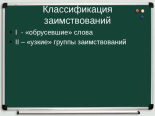 Классификация заимствований I - «обрусевшие» слова II – «узкие» группы заимст