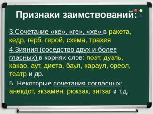 Признаки заимствований: 3.Сочетание «ке», «ге», «хе» в ракета, кедр, герб, ге