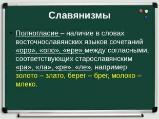 Славянизмы Полногласие – наличие в словах восточнославянских языков сочетаний