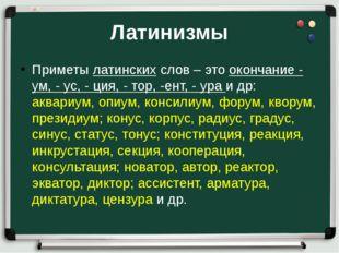 Латинизмы Приметы латинских слов – это окончание - ум, - ус, - ция, - тор, -е