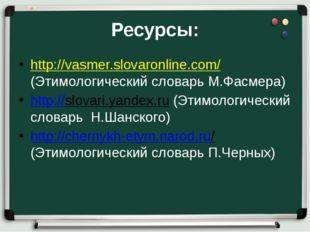 Ресурсы: http://vasmer.slovaronline.com/ (Этимологический словарь М.Фасмера)