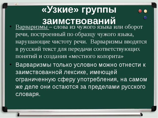 «Узкие» группы заимствований Варваризмы – слова из чужого языка или оборот ре...