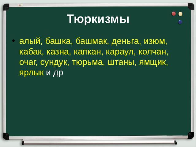 Тюркизмы алый, башка, башмак, деньга, изюм, кабак, казна, капкан, караул, кол...