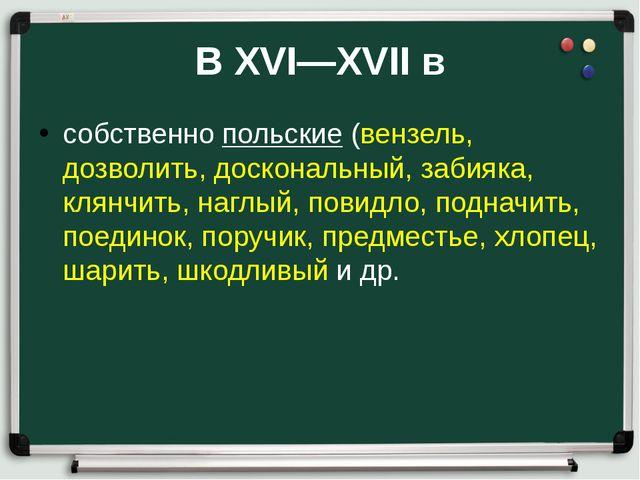 В XVI—XVII в собственно польские (вензель, дозволить, доскональный, забияка,...