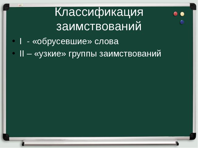 Классификация заимствований I - «обрусевшие» слова II – «узкие» группы заимст...