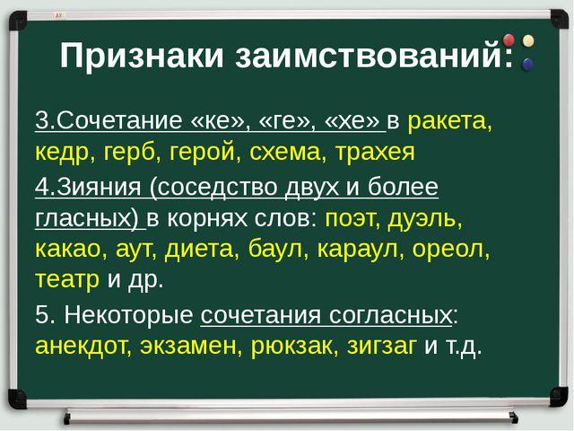 Признаки заимствований: 3.Сочетание «ке», «ге», «хе» в ракета, кедр, герб, ге...