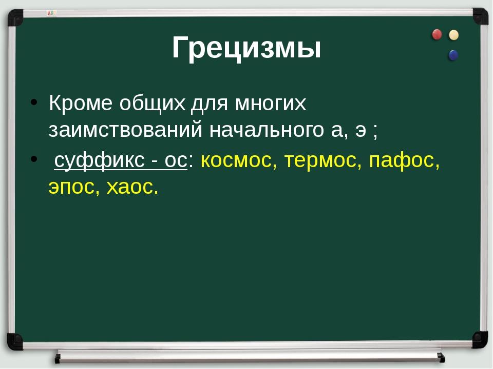 Грецизмы Кроме общих для многих заимствований начального а, э ; суффикс - ос:...