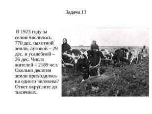 Задача 13 В 1923 году за селом числилось 770 дес. пахотной земли, луговой – 2