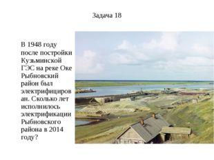 Задача 18 В 1948 году после постройки Кузьминской ГЭС на реке Оке Рыбновский