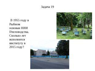 Задача 19 В 1955 году в Рыбном основан НИИ Пчеловодства. Сколько лет исполнит