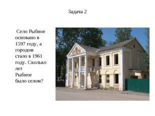 Задача 2 Село Рыбное основано в 1597 году, а городом стало в 1961 году. Сколь
