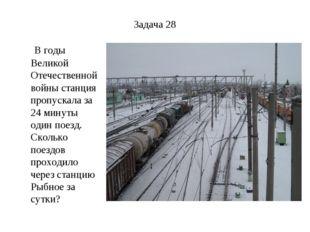 Задача 28 В годы Великой Отечественной войны станция пропускала за 24 минуты
